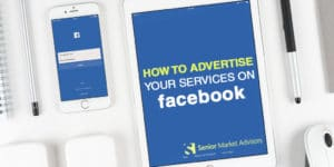 How To Advertise Your Services On Facebook | Senior Market Advisors