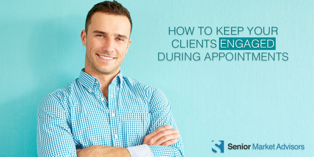 How To Keep Your Clients Engaged During Appointments | Senior Market Advisors