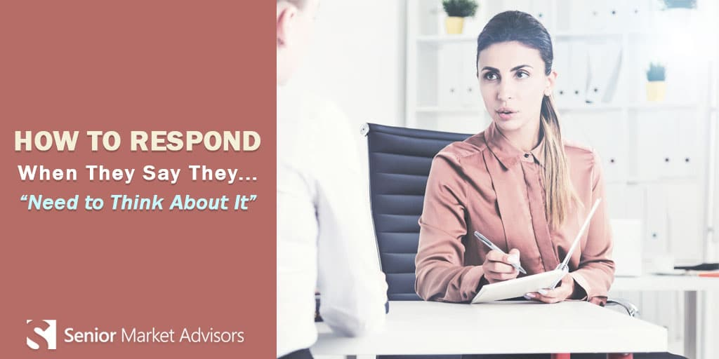 How To Respond When They Say The Need To Think About It | Senior Market Advisors